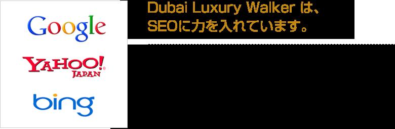【Dubai Luxury Walker は、SEOに力を入れています。】Google・Yahoo!等の大手検索サイトのドバイ関連キーワードで多数上位表示。PC検索、モバイル検索ともに各種エンジンへの対応、キーワードの調査を行い、より多くの検索キーワードで上位表示するために専門スタッフが対策を施しています。